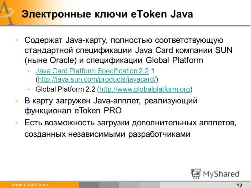 w w w. a l a d d i n. r u 12 Электронные ключи eToken Java Содержат Java-карту, полностью соответствующую стандартной спецификации Java Card компании SUN (ныне Oracle) и спецификации Global Platform Java Card Platform Specification 2.2.1 (http://java