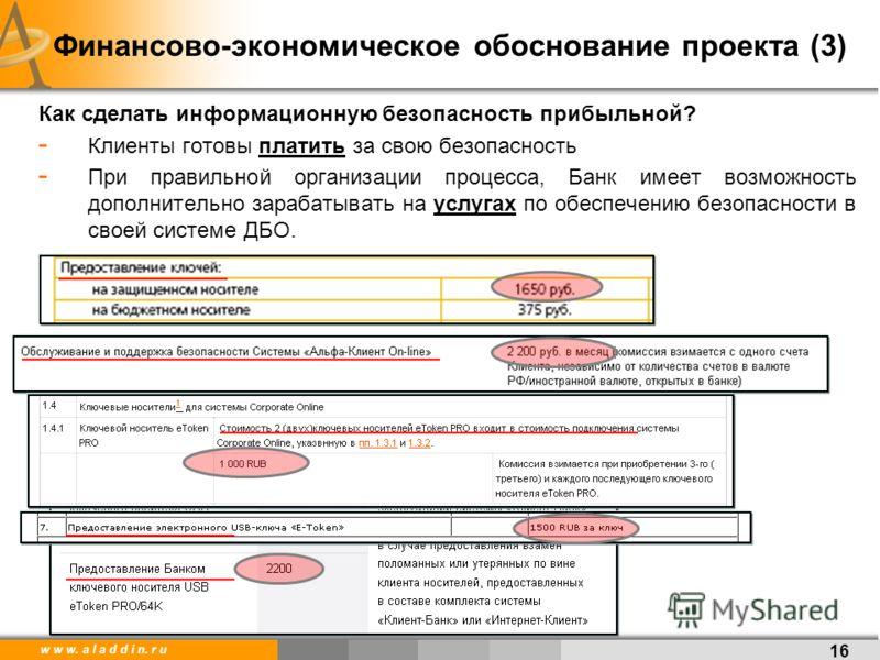 w w w. a l a d d i n. r u 16 Финансово-экономическое обоснование проекта (3) Как сделать информационную безопасность прибыльной? - Клиенты готовы платить за свою безопасность - При правильной организации процесса, Банк имеет возможность дополнительно