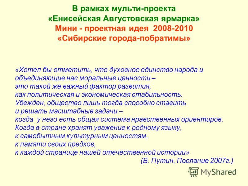В рамках мульти-проекта «Енисейская Августовская ярмарка» Мини - проектная идея 2008-2010 «Сибирские города-побратимы» «Хотел бы отметить, что духовное единство народа и объединяющие нас моральные ценности – это такой же важный фактор развития, как п