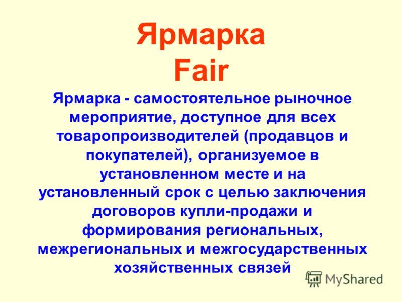 Ярмарка Fair Ярмарка - самостоятельное рыночное мероприятие, доступное для всех товаропроизводителей (продавцов и покупателей), организуемое в установленном месте и на установленный срок с целью заключения договоров купли-продажи и формирования регио