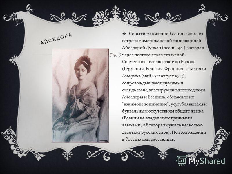 Событием в жизни Есенина явилась встреча с американской танцовщицей Айседорой Дункан ( осень 1921), которая через полгода стала его женой. Совместное путешествие по Европе ( Германия, Бельгия, Франция, Италия ) и Америке ( май 1922 август 1923), сопр