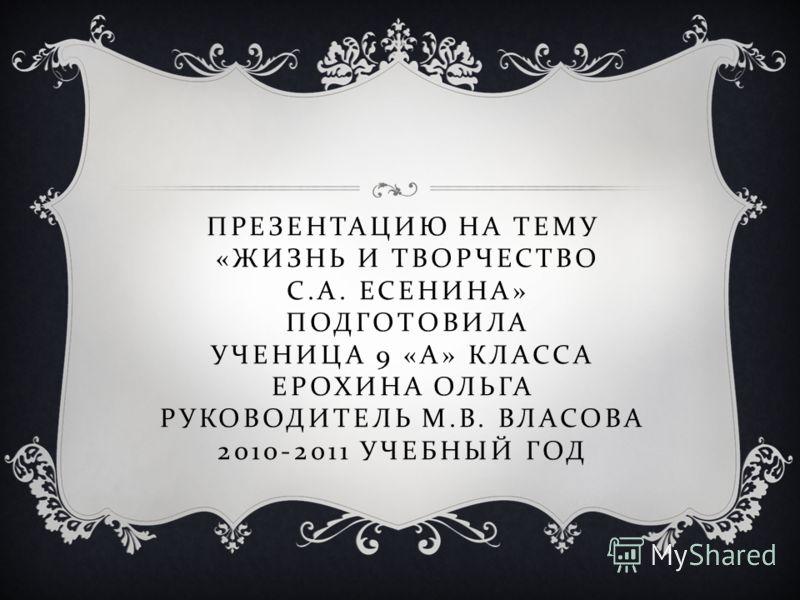 ПРЕЗЕНТАЦИЮ НА ТЕМУ « ЖИЗНЬ И ТВОРЧЕСТВО С. А. ЕСЕНИНА » ПОДГОТОВИЛА УЧЕНИЦА 9 « А » КЛАССА ЕРОХИНА ОЛЬГА РУКОВОДИТЕЛЬ М. В. ВЛАСОВА 2010-2011 УЧЕБНЫЙ ГОД