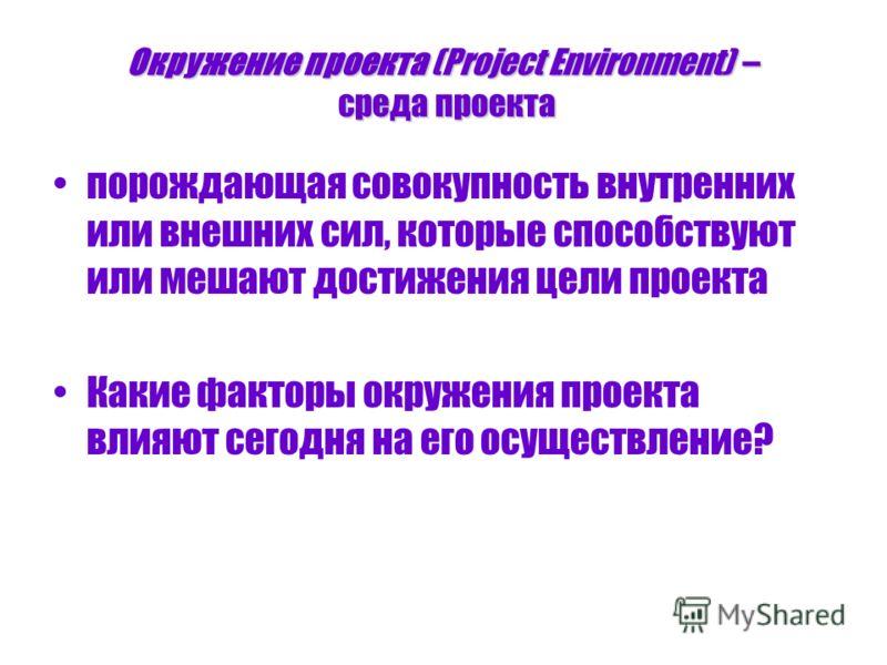 Окружение проекта (Project Environment) – среда проекта порождающая совокупность внутренних или внешних сил, которые способствуют или мешают достижения цели проекта Какие факторы окружения проекта влияют сегодня на его осуществление?