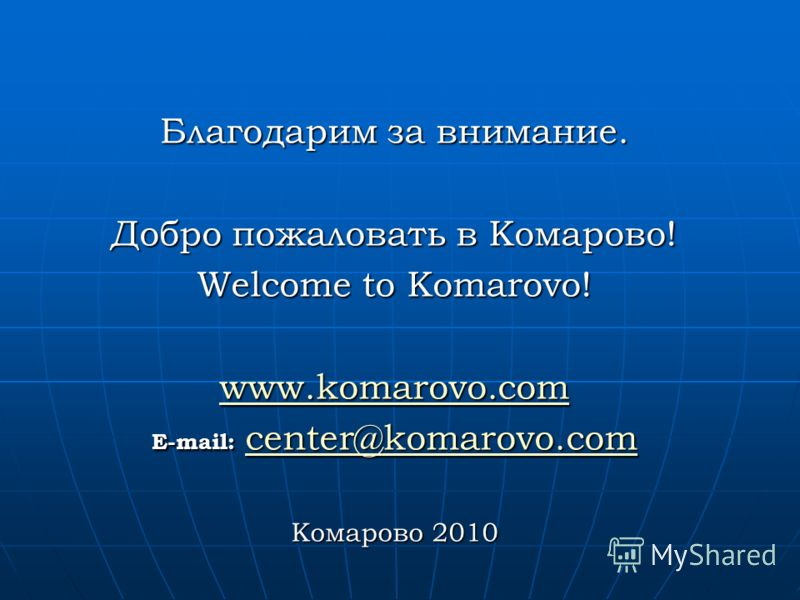 Благодарим за внимание. Добро пожаловать в Комарово! Welcome to Komarovo! www.komarovo.com E-mail: center@komarovo.com center@komarovo.com Комарово 2010
