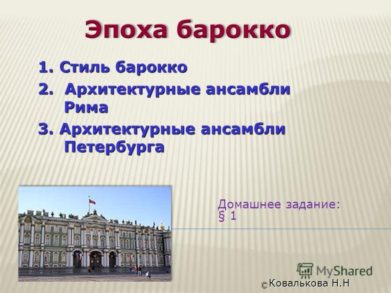 Домашнее задание: § 1 © Ковалькова Н.Н 1. Стиль барокко 2. Архитектурные ансамбли Рима 3. Архитектурные ансамбли Петербурга