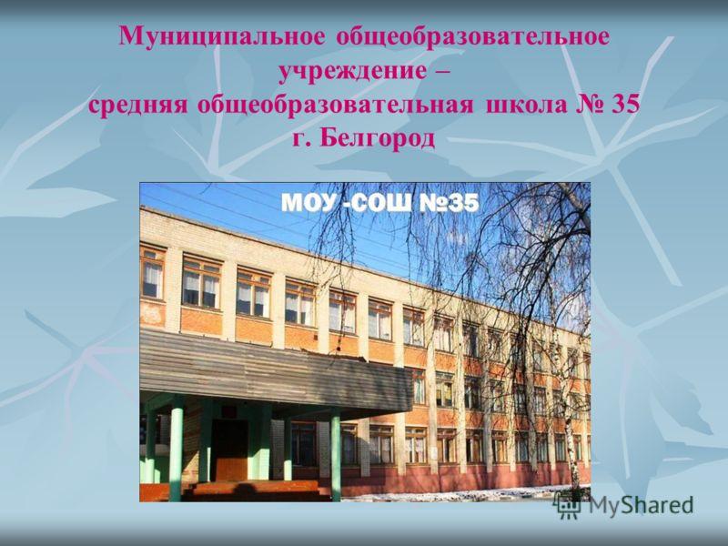 Муниципальное общеобразовательное учреждение – средняя общеобразовательная школа 35 г. Белгород