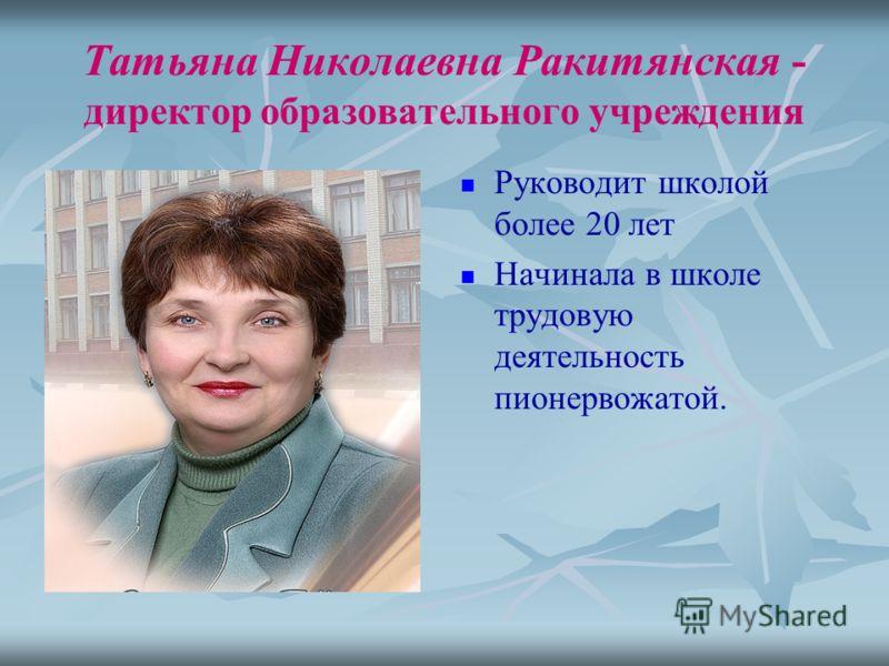 Татьяна Николаевна Ракитянская - директор образовательного учреждения Руководит школой более 20 лет Начинала в школе трудовую деятельность пионервожатой.