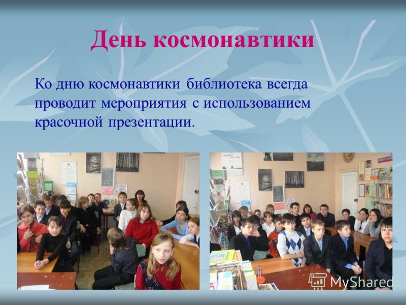 День космонавтики Ко дню космонавтики библиотека всегда проводит мероприятия с использованием красочной презентации.