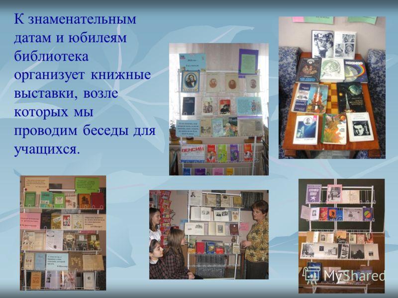 К знаменательным датам и юбилеям библиотека организует книжные выставки, возле которых мы проводим беседы для учащихся.
