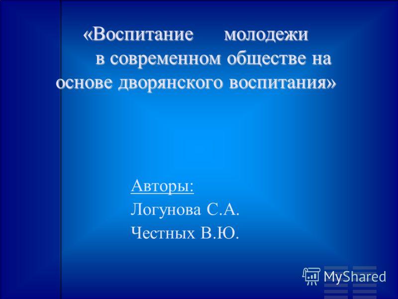 «Воспитание молодежи в современном обществе на основе дворянского воспитания» Авторы: Логунова С.А. Честных В.Ю.