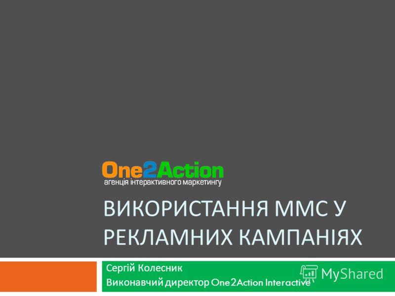ВИКОРИСТАННЯ ММС У РЕКЛАМНИХ КАМПАНІЯХ Сергій Колесник Виконавчий директор One2Action Interactive