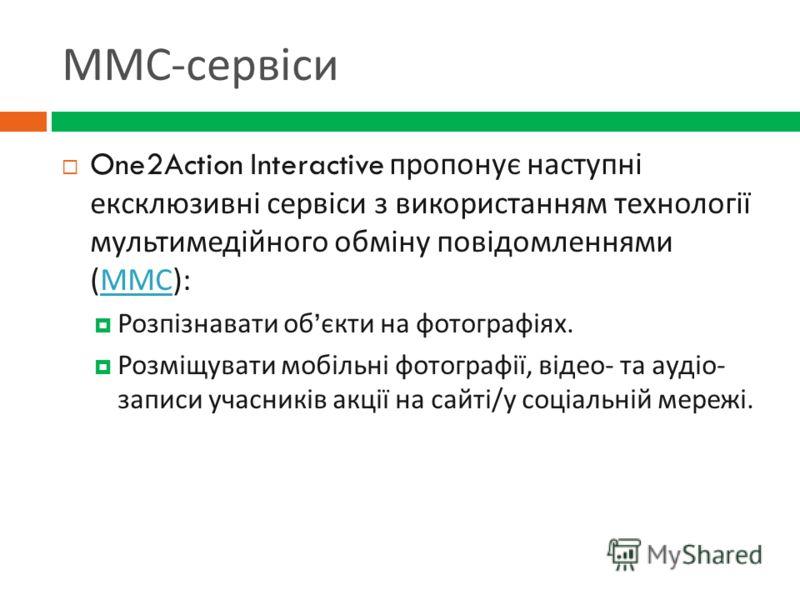 ММС - сервіси One2Action Interactive пропонує наступні ексклюзивні сервіси з використанням технології мультимедійного обміну повідомленнями ( ММС ): ММС Розпізнавати об єкти на фотографіях. Розміщувати мобільні фотографії, відео - та аудіо - записи у