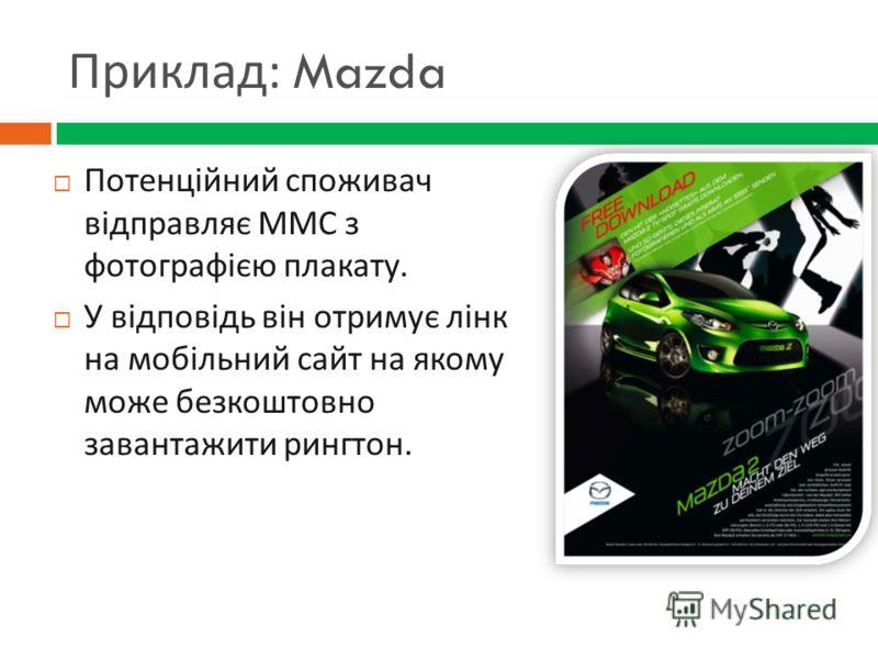 Приклад : Mazda Потенційний споживач відправляє ММС з фотографією плакату. У відповідь він отримує лінк на мобільний сайт на якому може безкоштовно завантажити рингтон.