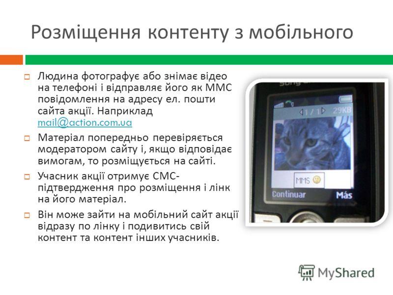 Розміщення контенту з мобільного Людина фотографує або знімає відео на телефоні і відправляє його як ММС повідомлення на адресу ел. пошти сайта акції. Наприклад mail@action.com.ua mail@action.com.ua Матеріал попередньо перевіряється модератором сайту