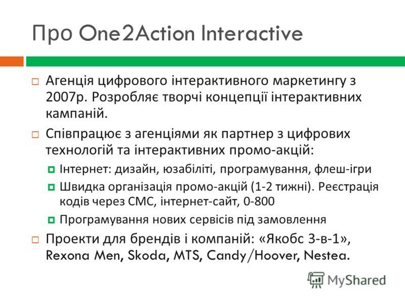 Про One2Action Interactive Агенція цифрового інтерактивного маркетингу з 2007 р. Розробляє творчі концепції інтерактивних кампаній. Співпрацює з агенціями як партнер з цифрових технологій та інтерактивних промо - акцій : Інтернет : дизайн, юзабіліті,