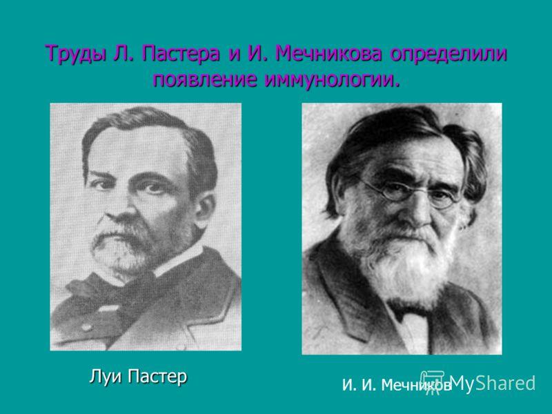 Труды Л. Пастера и И. Мечникова определили появление иммунологии. Луи Пастер Луи Пастер И. И. Мечников