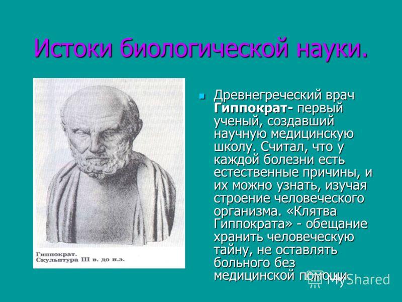 Истоки биологической науки. Древнегреческий врач Гиппократ- первый ученый, создавший научную медицинскую школу. Считал, что у каждой болезни есть естественные причины, и их можно узнать, изучая строение человеческого организма. «Клятва Гиппократа» -