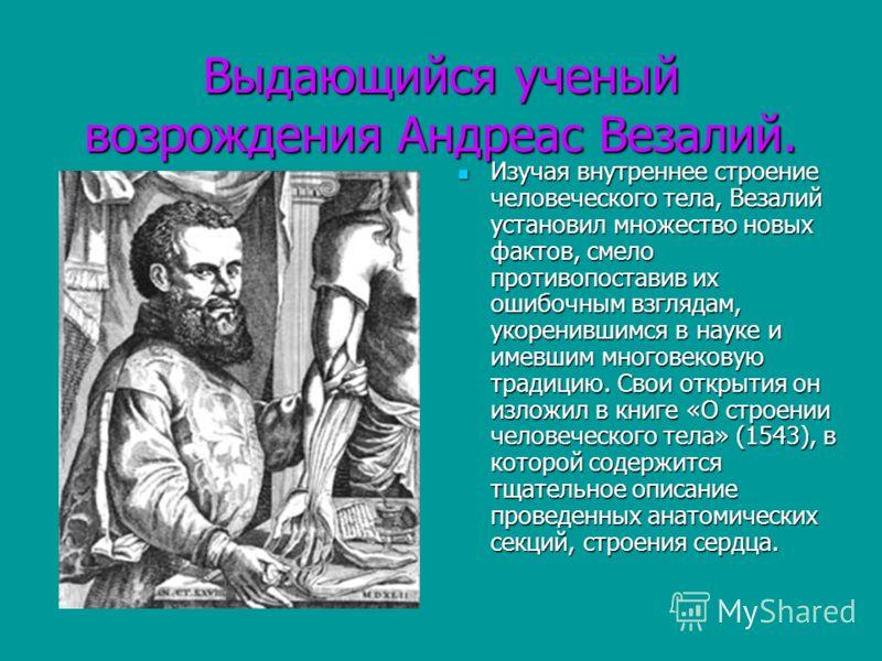Выдающийся ученый возрождения Андреас Везалий. Изучая внутреннее строение человеческого тела, Везалий установил множество новых фактов, смело противопоставив их ошибочным взглядам, укоренившимся в науке и имевшим многовековую традицию. Свои открытия