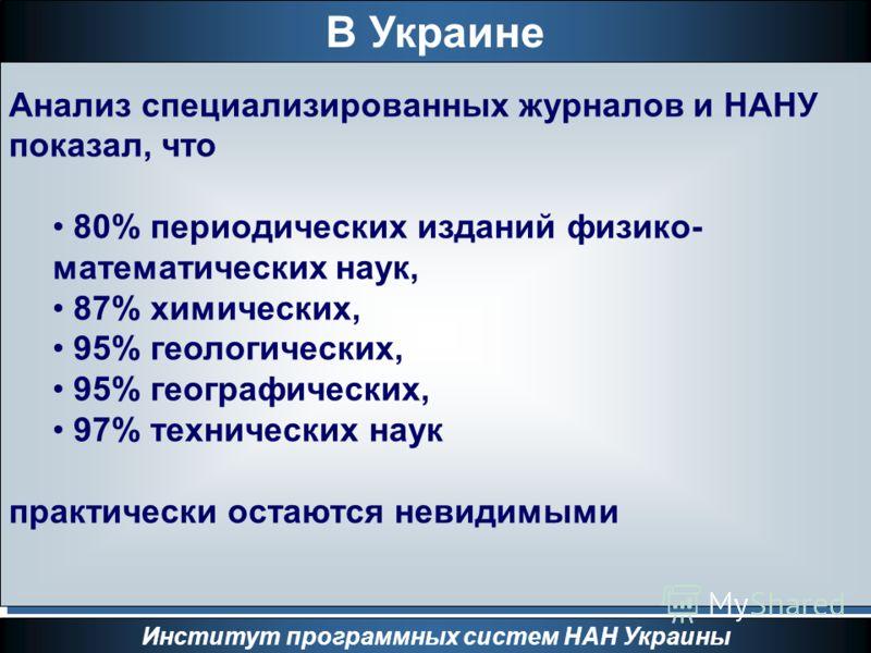 В Украине Институт программных систем НАН Украины Анализ специализированных журналов и НАНУ показал, что 80% периодических изданий физико- математических наук, 87% химических, 95% геологических, 95% географических, 97% технических наук практически ос