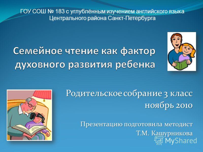 Родительское собрание 3 класс ноябрь 2010 Презентацию подготовила методист Т.М. Кашурникова Т.М. Кашурникова ГОУ СОШ 183 с углублённым изучением английского языка Центрального района Санкт-Петербурга