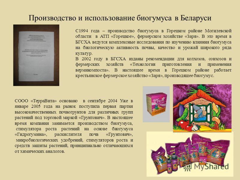 Производство и использование биогумуса в Беларуси С1994 года – производство биогумуса в Горецком районе Могилевской области в АТП «Горецкое», фермерском хозяйстве «Заря». В это время в БГСХА ведутся комплексные исследования по изучению влияния биогум
