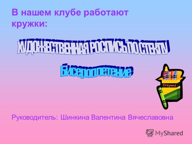 В нашем клубе работают кружки: Руководитель: Шинкина Валентина Вячеславовна