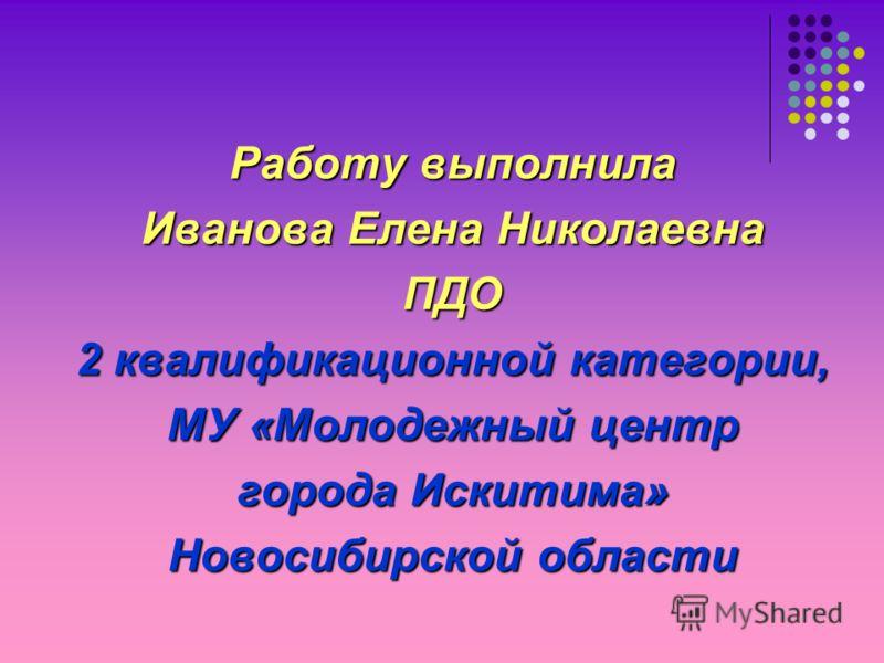 Работу выполнила Иванова Елена Николаевна ПДО 2 квалификационной категории, МУ «Молодежный центр города Искитима» Новосибирской области