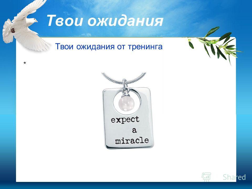Твои ожидания Твои ожидания от тренинга *