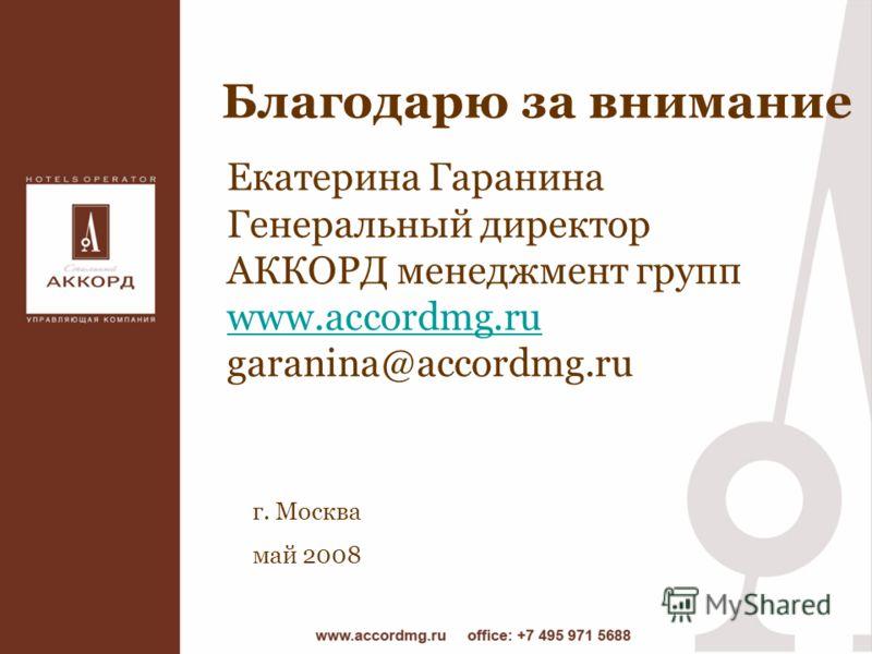 Благодарю за внимание г. Москва май 2008 Екатерина Гаранина Генеральный директор АККОРД менеджмент групп www.accordmg.ru garanina@accordmg.ru