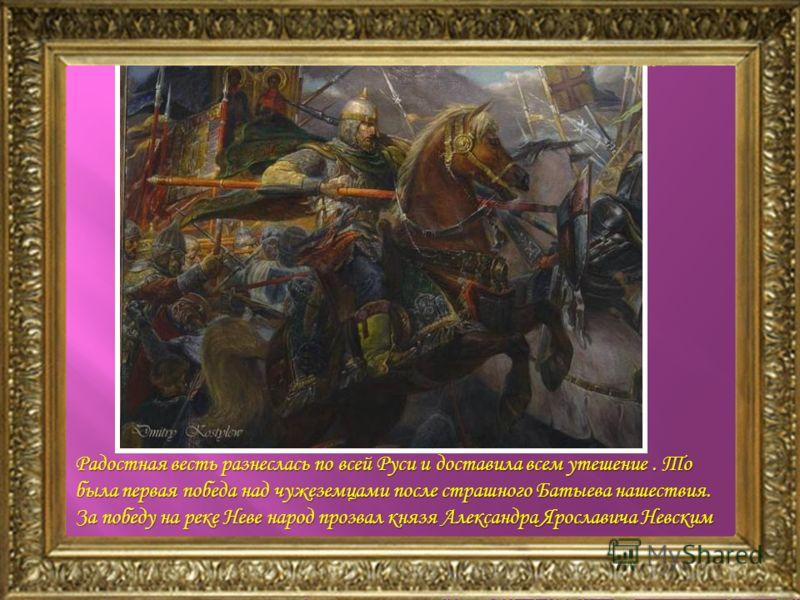 Радостная весть разнеслась по всей Руси и доставила всем утешение. То была первая победа над чужеземцами после страшного Батыева нашествия. За победу на реке Неве народ прозвал князя Александра Ярославича Невским