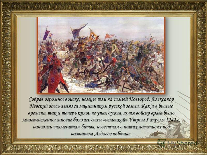 Собрав огромное войско, немцы шли на самый Новгород. Александр Невский здесь являлся защитником русской земли. Как и в былые времена, так и теперь князь не упал духом, хотя войско врага было многочисленно; многие боялись силы «немецкой».Утром 5 апрел