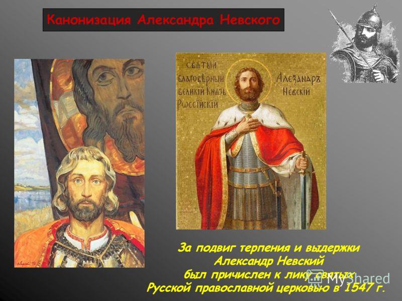 Канонизация Александра Невского За подвиг терпения и выдержки Александр Невский был причислен к лику святых Русской православной церковью в 1547 г.