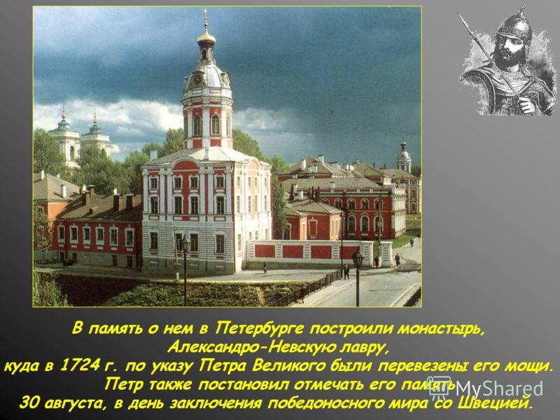 В память о нем в Петербурге построили монастырь, Александро-Невскую лавру, куда в 1724 г. по указу Петра Великого были перевезены его мощи. Петр также постановил отмечать его память 30 августа, в день заключения победоносного мира со Швецией.