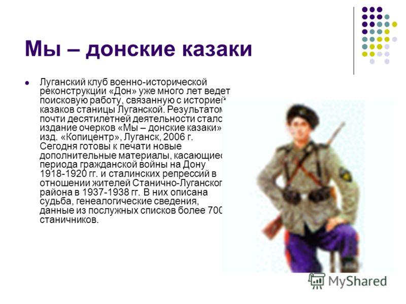 Мы – донские казаки Луганский клуб военно-исторической реконструкции «Дон» уже много лет ведет поисковую работу, связанную с историей казаков станицы Луганской. Результатом почти десятилетней деятельности стало издание очерков «Мы – донские казаки» и