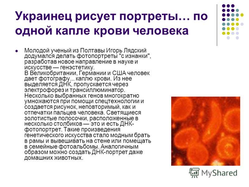 Украинец рисует портреты… по одной капле крови человека Молодой ученый из Полтавы Игорь Лядский додумался делать фотопортреты