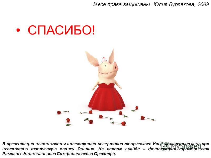 СПАСИБО! В презентации использованы иллюстрации невероятно творческого Иана Фолкнера из книг про невероятно творческую свинку Оливию. На первом слайде – фотография тромбониста Римского Национального Симфонического Оркестра. © все права защищены. Юлия