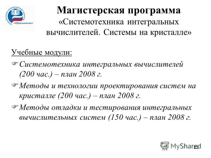 22 Учебные модули: Системотехника интегральных вычислителей (200 час.) – план 2008 г. Методы и технологии проектирования систем на кристалле (200 час.) – план 2008 г. Методы отладки и тестирования интегральных вычислительных систем (150 час.) – план