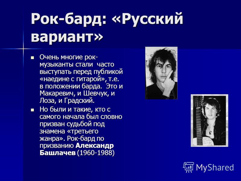 Рок-бард: «Русский вариант» Очень многие рок- музыканты стали часто выступать перед публикой «наедине с гитарой», т.е. в положении барда. Это и Макаревич, и Шевчук, и Лоза, и Градский. Очень многие рок- музыканты стали часто выступать перед публикой