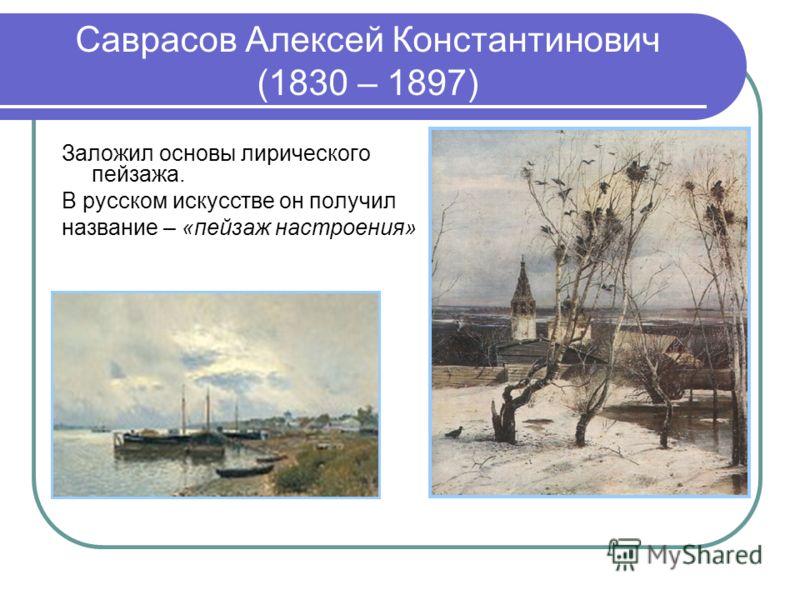 Саврасов Алексей Константинович (1830 – 1897) Заложил основы лирического пейзажа. В русском искусстве он получил название – «пейзаж настроения»