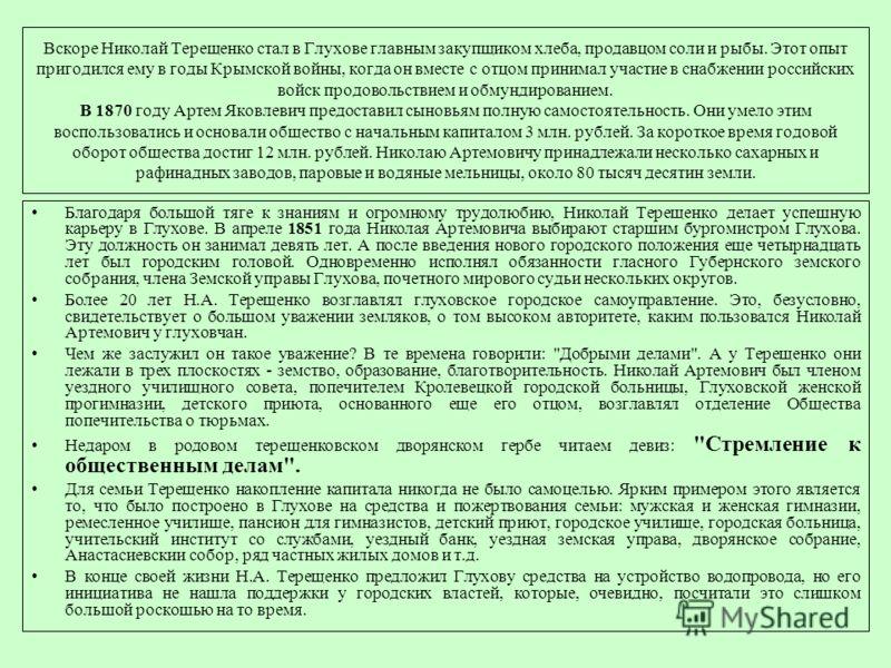Вскоре Николай Терещенко стал в Глухове главным закупщиком хлеба, продавцом соли и рыбы. Этот опыт пригодился ему в годы Крымской войны, когда он вместе с отцом принимал участие в снабжении российских войск продовольствием и обмундированием. В 1870 г