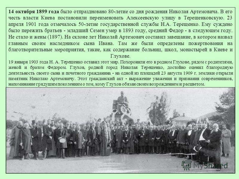 14 октября 1899 года было отпраздновано 80-летие со дня рождения Николая Артемовича. В его честь власти Киева постановили переименовать Алексеевскую улицу в Терещенковскую. 23 апреля 1901 года отмечалось 50-летие государственной службы Н.А. Терещенко