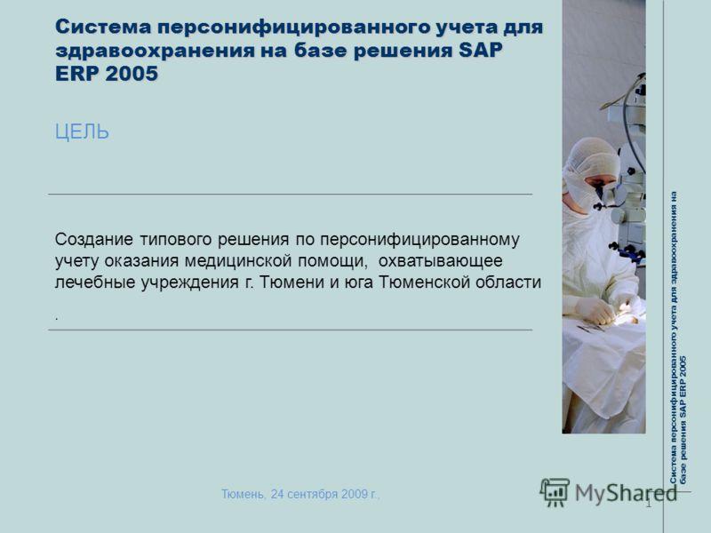 Система персонифицированного учета для здравоохранения на базе решения SAP ERP 2005 ЦЕЛЬ Создание типового решения по персонифицированному учету оказания медицинской помощи, охватывающее лечебные учреждения г. Тюмени и юга Тюменской области. 1 Систем