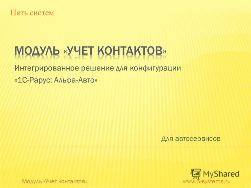 Интегрированное решение для конфигурации «1С-Рарус: Альфа-Авто» Модуль «Учет контактов» www.5-systems.ru Пять систем Для автосервисов