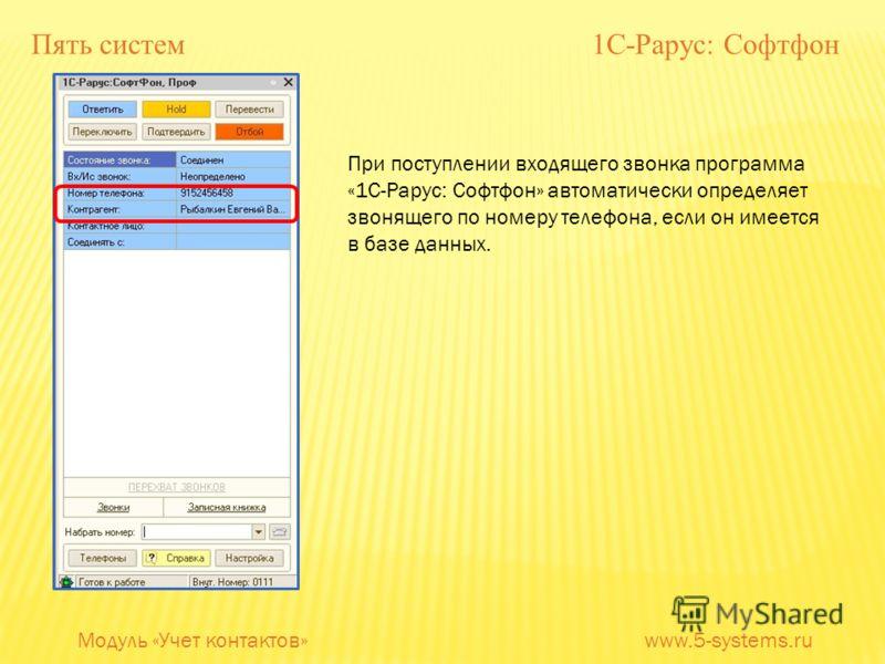 Пять систем 1С-Рарус: Софтфон При поступлении входящего звонка программа «1С-Рарус: Софтфон» автоматически определяет звонящего по номеру телефона, если он имеется в базе данных. Модуль «Учет контактов» www.5-systems.ru