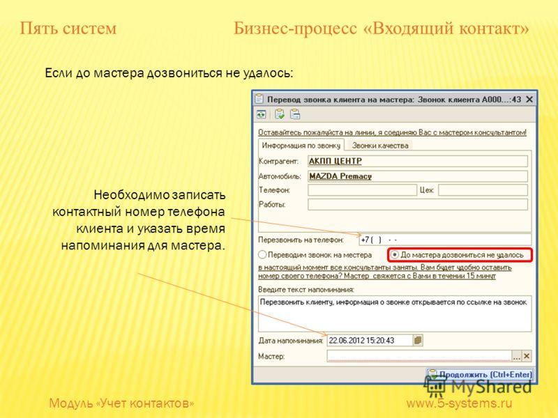 Если до мастера дозвониться не удалось: Необходимо записать контактный номер телефона клиента и указать время напоминания для мастера. Модуль «Учет контактов» www.5-systems.ru Пять систем Бизнес-процесс «Входящий контакт»