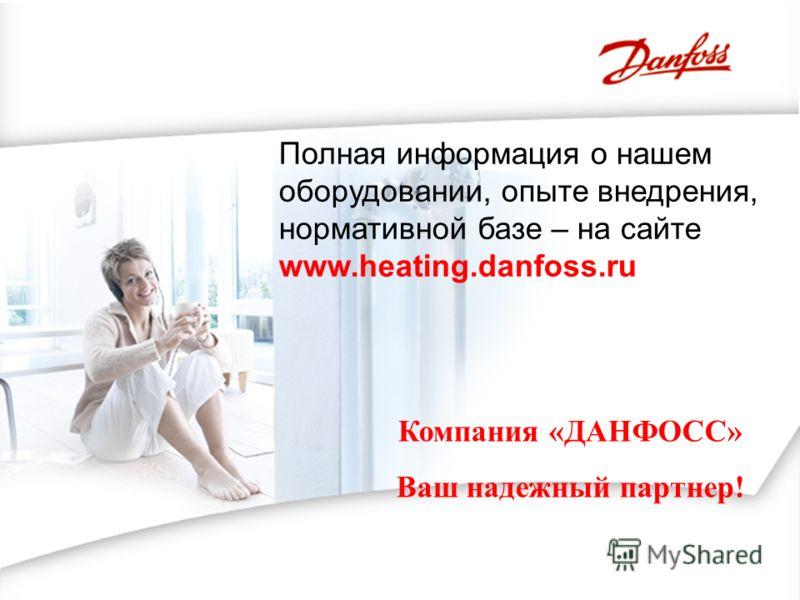 Компания «ДАНФОСС» Ваш надежный партнер! Полная информация о нашем оборудовании, опыте внедрения, нормативной базе – на сайте www.heating.danfoss.ru