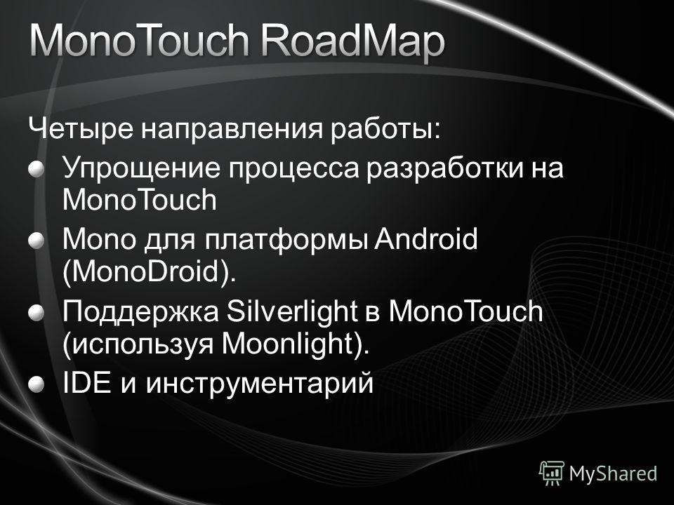 Четыре направления работы: Упрощение процесса разработки на MonoTouch Mono для платформы Android (MonoDroid). Поддержка Silverlight в MonoTouch (используя Moonlight). IDE и инструментарий