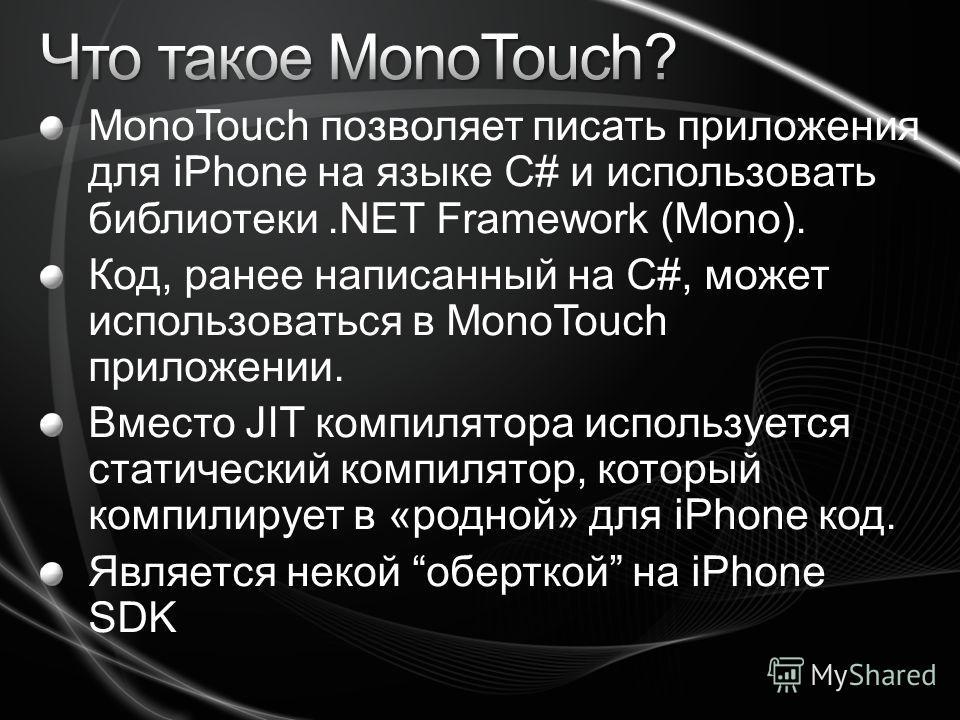 MonoTouch позволяет писать приложения для iPhone на языке C# и использовать библиотеки.NET Framework (Mono). Код, ранее написанный на C#, может использоваться в MonoTouch приложении. Вместо JIT компилятора используется статический компилятор, который