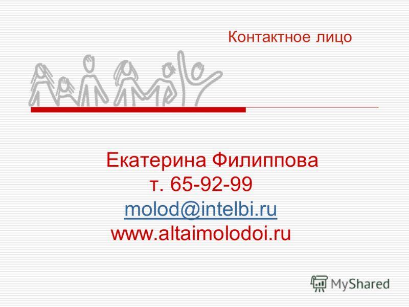 Екатерина Филиппова т. 65-92-99 molod@intelbi.ru www.altaimolodoi.ru molod@intelbi.ru Контактное лицо