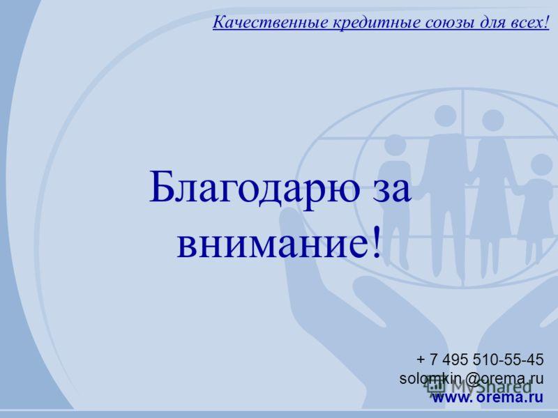 Качественные кредитные союзы для всех! + 7 495 510-55-45 solomkin @orema.ru www. orema.ru Благодарю за внимание!